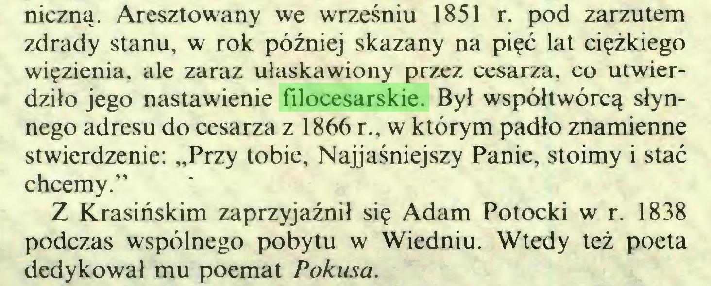 """(...) niczną. Aresztowany we wrześniu 1851 r. pod zarzutem zdrady stanu, w rok później skazany na pięć lat ciężkiego więzienia, ale zaraz ułaskawiony przez cesarza, co utwierdziło jego nastawienie filocesarskie. Był współtwórcą słynnego adresu do cesarza z 1866 r., w którym padło znamienne stwierdzenie: """"Przy tobie. Najjaśniejszy Panie, stoimy i stać chcemy."""" Z Krasińskim zaprzyjaźnił się Adam Potocki w r. 1838 podczas wspólnego pobytu w Wiedniu. Wtedy też poeta dedykował mu poemat Pokusa..."""