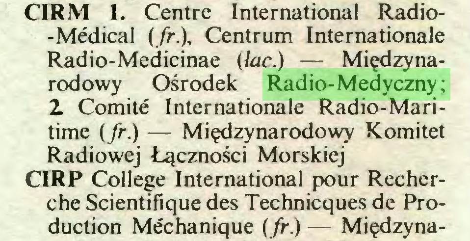 (...) CIRM 1. Centre International Radio-Médical (fr.), Centrum Internationale Radio-Medicinae (łac.) — Międzynarodowy Ośrodek Radio-Medyczny; 2 Comité Internationale Radio-Maritime (fr.) — Międzynarodowy Komitet Radiowej Łączności Morskiej CIRP College International pour Recherche Scientifique des Techniques de Production Méchanique (fr.) — Międzyna...