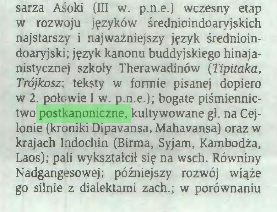 (...) sarza Aśoki (III w. p.n.e.) wczesny etap w rozwoju języków średnioindoaryjskich najstarszy i najważniejszy język średnioindoaryjski; język kanonu buddyjskiego hinajanistycznej szkoły Therawadinów (Tipitaka, Trójkosz; teksty w formie pisanej dopiero w 2. połowie I w. p.n.e.); bogate piśmiennictwo postkanoniczne, kultywowane gł. na Cejlonie (kroniki Dipavansa, Mahavansa) oraz w krajach Indochin (Birma, Syjam, Kambodża, Laos); pali wykształcił się na wsch. Równiny Nadgangesowej; późniejszy rozwój wiąże go silnie z dialektami zach.; w porównaniu...