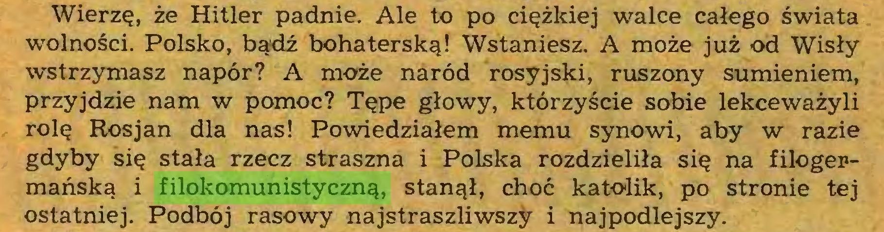 (...) Wierzę, że Hitler padnie. Ale to po ciężkiej walce całego świata wolności. Polsko, bądź bohaterską! Wstaniesz. A może już od Wisły wstrzymasz napór? A może naród rosyjski, ruszony sumieniem, przyjdzie nam w pomoc? Tępe głowy, którzyście sobie lekceważyli rolę Rosjan dla nas! Powiedziałem memu synowi, aby w razie gdyby się stała rzecz straszna i Polska rozdzieliła się na filogermańską i filokomunistyczną, stanął, choć katolik, po stronie tej ostatniej. Podbój rasowy najstraszliwszy i najpodlejszy...
