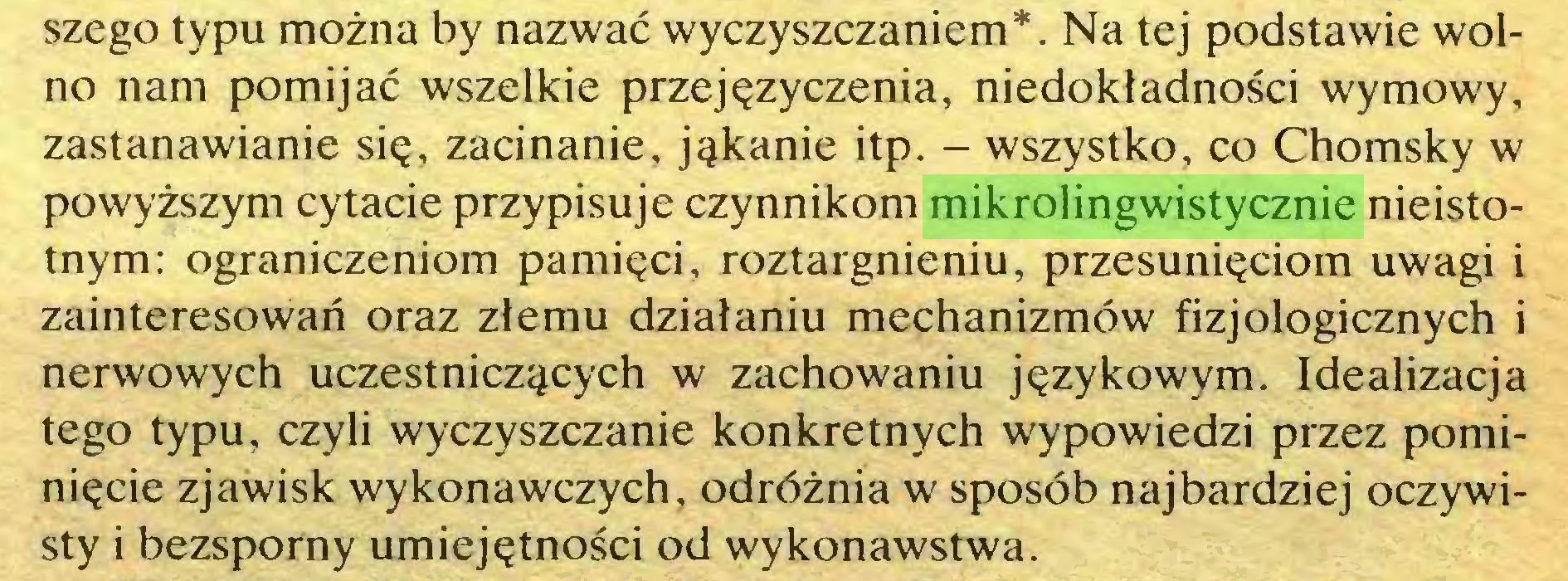 (...) szego typu można by nazwać wyczyszczaniem*. Na tej podstawie wolno nam pomijać wszelkie przejęzyczenia, niedokładności wymowy, zastanawianie się, zacinanie, jąkanie itp. - wszystko, co Chomsky w powyższym cytacie przypisuje czynnikom mikrolingwistycznie nieistotnym: ograniczeniom pamięci, roztargnieniu, przesunięciom uwagi i zainteresowań oraz złemu działaniu mechanizmów fizjologicznych i nerwowych uczestniczących w zachowaniu językowym. Idealizacja tego typu, czyli wyczyszczanie konkretnych wypowiedzi przez pominięcie zjawisk wykonawczych, odróżnia w sposób najbardziej oczywisty i bezsporny umiejętności od wykonawstwa...