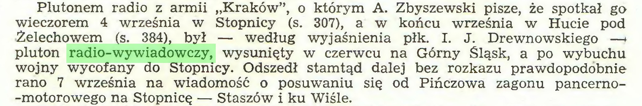 """(...) Plutonem radio z armii """"Kraków"""", o którym A. Zbyszewski pisze, że spotkał go wieczorem 4 września w Stopnicy (s. 307), a w końcu września w Hucie pod Żelechowem (s. 384), był — według wyjaśnienia płk. I. J. Drewnowskiego —♦ pluton radio-wywiadowczy, wysunięty w czerwcu na Górny Śląsk, a po wybuchu wojny wycofany do Stopnicy. Odszedł stamtąd dalej bez rozkazu prawdopodobnie rano 7 września na wiadomość o posuwaniu się od Pińczowa zagonu pancerno-motorowego na Stopnicę — Staszów i ku Wiśle..."""