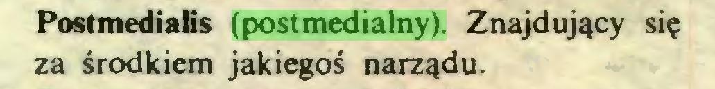 (...) Postmedialis (postmedialny). Znajdujący się za środkiem jakiegoś narządu...