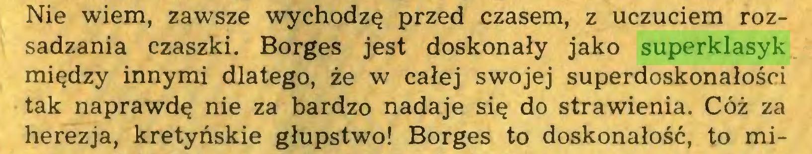 (...) Nie wiem, zawsze wychodzę przed czasem, z uczuciem rozsadzania czaszki. Borges jest doskonały jako superklasyk między innymi dlatego, że w całej swojej superdoskonałości tak naprawdę nie za bardzo nadaje się do strawienia. Cóż za herezja, kretyńskie głupstwo! Borges to doskonałość, to mi...