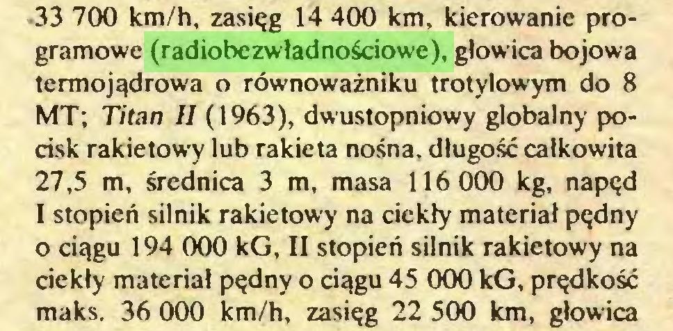 (...) 33 700 km/h, zasięg 14 400 km, kierowanie programowe (radiobezwładnościowe), głowica bojowa termojądrowa o równoważniku trotylowym do 8 MT; Titan II (1963), dwustopniowy globalny pocisk rakietowy lub rakieta nośna, długość całkowita 27,5 m, średnica 3 m, masa 116 000 kg, napęd I stopień silnik rakietowy na ciekły materiał pędny o ciągu 194 000 kG, II stopień silnik rakietowy na ciekły materiał pędny o ciągu 45 000 kG, prędkość maks. 36 000 km/h, zasięg 22 500 km, głowica...