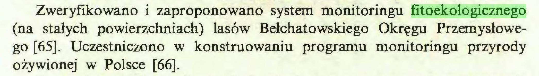 (...) Zweryfikowano i zaproponowano system monitoringu fitoekologicznego (na stałych powierzchniach) lasów Belchatowskiego Okręgu Przemysłowego [65]. Uczestniczono w konstruowaniu programu monitoringu przyrody ożywionej w Polsce [66]...