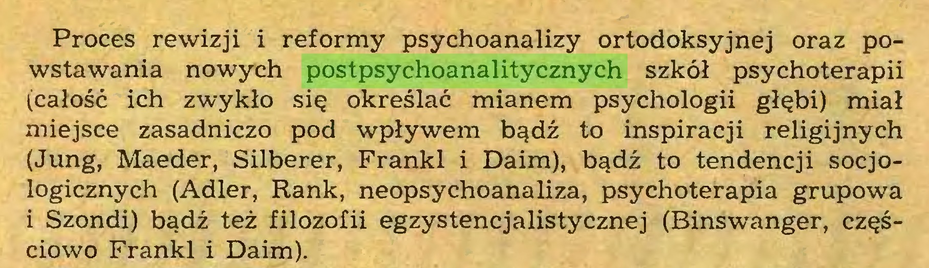 (...) Proces rewizji i reformy psychoanalizy ortodoksyjnej oraz powstawania nowych postpsychoanalitycznych szkół psychoterapii (całość ich zwykło się określać mianem psychologii głębi) miał miejsce zasadniczo pod wpływem bądź to inspiracji religijnych (Jung, Maeder, Silberer, Franki i Daim), bądź to tendencji socjologicznych (Adler, Rank, neopsychoanaliza, psychoterapia grupowa i Szondi) bądź też filozofii egzystencjalistycznej (Binswanger, częściowo Franki i Daim)...