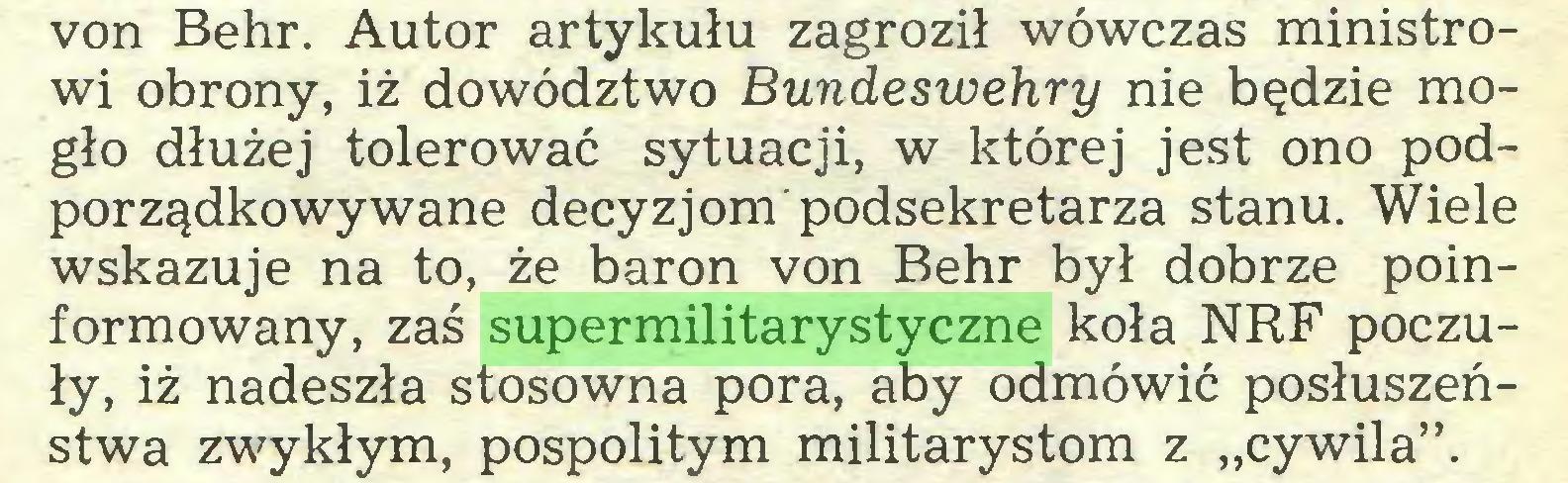 """(...) von Behr. Autor artykułu zagroził wówczas ministrowi obrony, iż dowództwo Bundeswehry nie będzie mogło dłużej tolerować sytuacji, w której jest ono podporządkowywane decyzjom podsekretarza stanu. Wiele wskazuje na to, że baron von Behr był dobrze poinformowany, zaś supermilitarystyczne koła NRF poczuły, iż nadeszła stosowna pora, aby odmówić posłuszeństwa zwykłym, pospolitym militarystom z """"cywila""""..."""