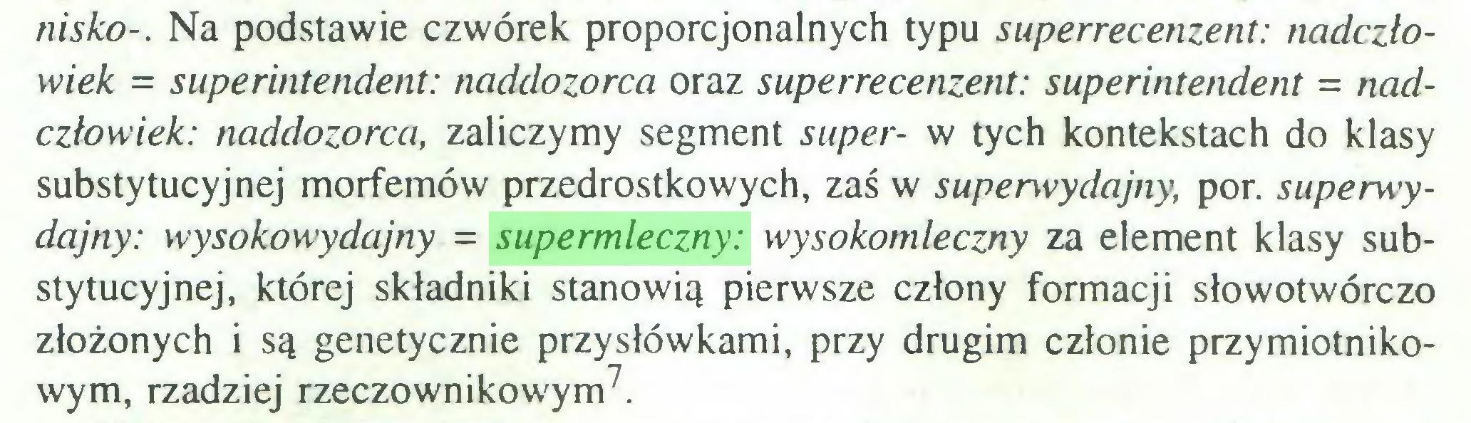 (...) nisko-. Na podstawie czwórek proporcjonalnych typu superrecenzent: nadczłowiek = superintendent: naddozorca oraz superrecenzent: superintendent = nadczlowiek: naddozorca, zaliczymy segment super- w tych kontekstach do klasy substytucyjnej morfemów przedrostkowych, zaś w superwydajny, por. superwydajny: wysokowydajny = supermleczny: wysokomleczny za element klasy substytucyjnej, której składniki stanowią pierwsze człony formacji słowotwórczo złożonych i są genetycznie przysłówkami, przy drugim członie przymiotnikowym, rzadziej rzeczownikowym7...