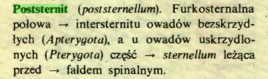(...) Poststernit (poststernellum). Furkosternalna połowa -* intersternitu owadów bezskrzydłych (Apterygota), a u owadów uskrzydlonych (Pterygota) część -* sternellum leżąca przed -» fałdem spinalnym...