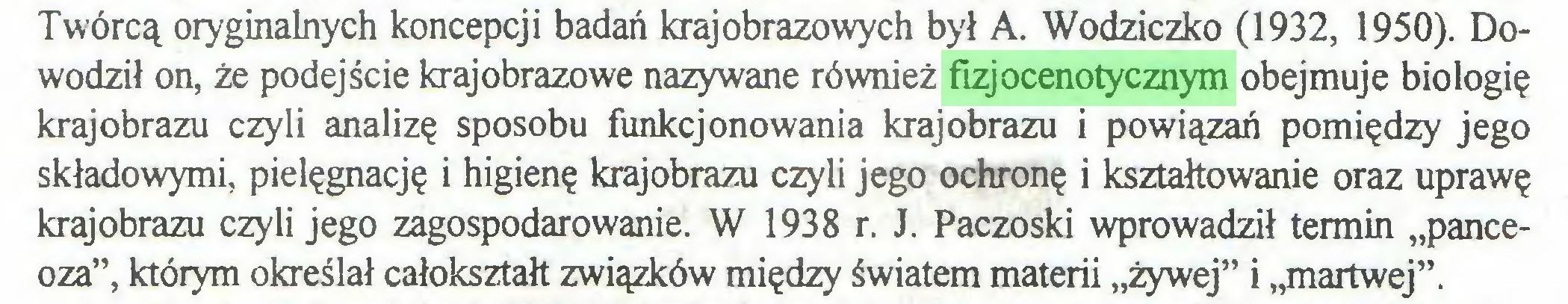 """(...) Twórcą oryginalnych koncepcji badań krajobrazowych był A. Wodziczko (1932, 1950). Dowodził on, że podejście krajobrazowe nazywane również fizjocenotycznym obejmuje biologię krajobrazu czyli analizę sposobu funkcjonowania krajobrazu i powiązań pomiędzy jego składowymi, pielęgnację i higienę krajobrazu czyli jego ochronę i kształtowanie oraz uprawę krajobrazu czyli jego zagospodarowanie. W 1938 r. J. Paczoski wprowadził termin """"panceoza"""", którym określał całokształt związków między światem materii """"żywej"""" i """"martwej""""..."""