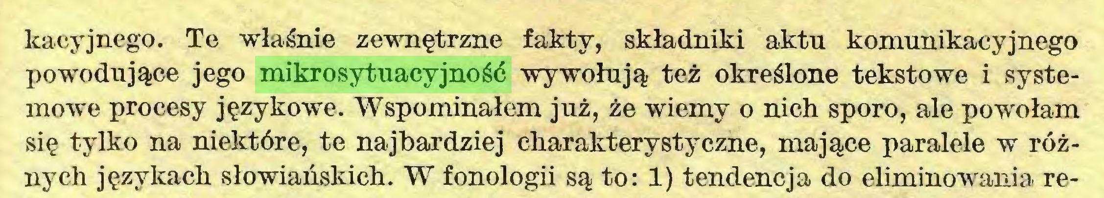 (...) kacyjnego. Te właśnie zewnętrzne fakty, składniki aktn komunikacyjnego powodujące jego mikrosytuacyjność wywołują też określone tekstowe i systemowe procesy językowe. Wspominałem już, że wiemy o nich sporo, ale powołam się tylko na niektóre, te najbardziej charakterystyczne, mające paralele w różnych językach słowiańskich. W fonologii są to: 1) tendencja do eliminowania re...