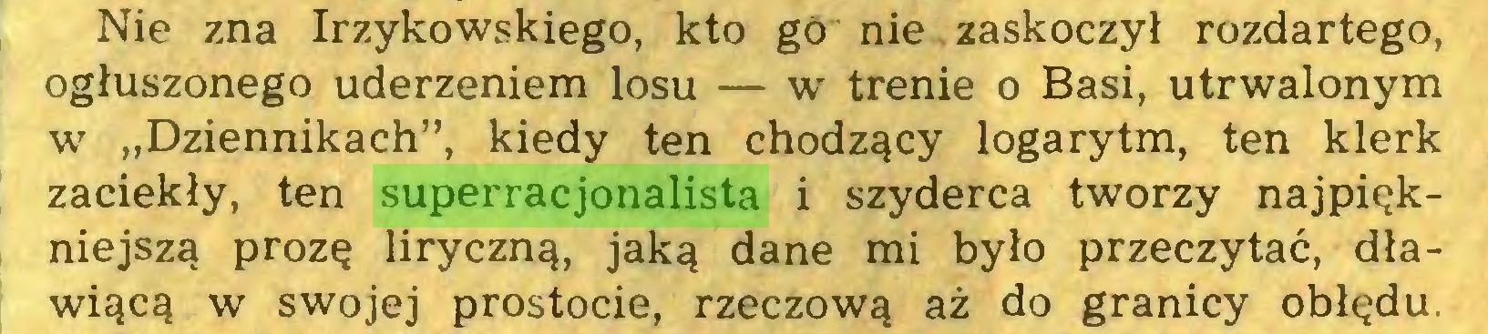 """(...) Nie zna Irzykowskiego, kto go nie . zaskoczył rozdartego, ogłuszonego uderzeniem losu — w trenie o Basi, utrwalonym w """"Dziennikach"""", kiedy ten chodzący logarytm, ten klerk zaciekły, ten superracjonalista i szyderca tworzy najpiękniejszą prozę liryczną, jaką dane mi było przeczytać, dławiącą w swojej prostocie, rzeczową aż do granicy obłędu..."""
