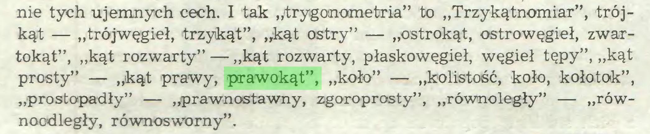 """(...) nie tych ujemnych cech. I tak """"trygonometria"""" to """"Trzykątnomiar"""", trójkąt — """"trój węgieł, trzykąt"""", """"kąt ostry"""" — """"ostrokąt, ostrowęgieł, zwartokąt"""", """"kąt rozwarty"""" — """"kąt rozwarty, płaskowęgieł, węgieł tępy"""", """"kąt prosty"""" — """"kąt prawy, prawokąt"""", """"koło"""" — """"kolistość, koło, kołotok"""", """"prostopadły"""" — ,^prawnostawny, zgoroprosty"""", """"równoległy"""" — """"równoodległy, równosworny""""..."""