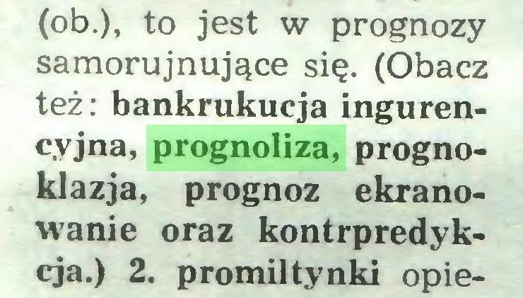 (...) (ob.), to jest w prognozy samorujnujące się. (Obacz też: bankrukucja ingurencyjna, prognoliza, prognoklazja, prognoz ekranowanie oraz kontrpredykcja.) 2. promiltynki opie...