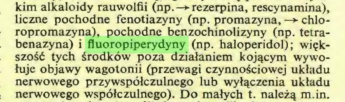 (...) kim alkaloidy rauwolfii (np. —> rezerpina, rescynamina), liczne pochodne fenotiazyny (np. promazyna, —> chloropromazyna), pochodne benzochinolizyny (np. tetrabenazyna) i fluoropiperydyny (np. haloperidol); większość tych środków poza działaniem kojącym wywołuje objawy wagotonii (przewagi czynnościowej układu nerwowego przywspółczulnego lub wyłączenia układu nerwowego współczulncgo). Do małych t. należą m.in...