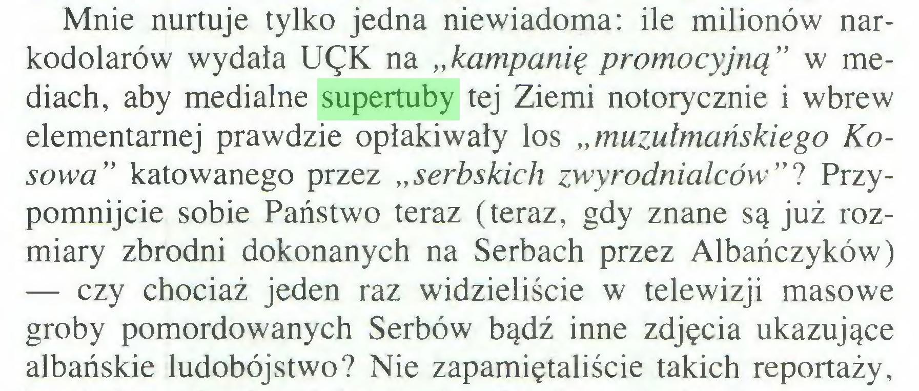 """(...) Mnie nurtuje tylko jedna niewiadoma: ile milionów narkodolarów wydała UęK na """"kampanię promocyjną"""" w mediach, aby medialne supertuby tej Ziemi notorycznie i wbrew elementarnej prawdzie opłakiwały los """"muzułmańskiego Kosowa"""" katowanego przez """"serbskich zwyrodnialców""""? Przypomnijcie sobie Państwo teraz (teraz, gdy znane są już rozmiary zbrodni dokonanych na Serbach przez Albańczyków) — czy chociaż jeden raz widzieliście w telewizji masowe groby pomordowanych Serbów bądź inne zdjęcia ukazujące albańskie ludobójstwo? Nie zapamiętaliście takich reportaży,..."""