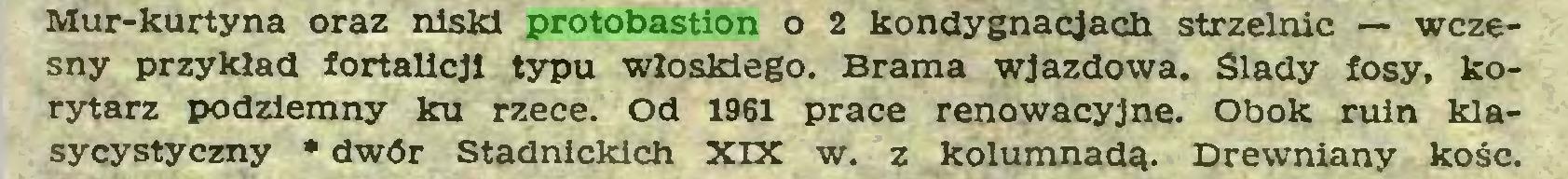 (...) Mur-kurtyna oraz niski protobastion o 2 kondygnacjach strzelnic — wczesny przykład fortalicji typu włoskiego. Brama wjazdowa. Siady fosy, korytarz podziemny ku rzece. Od 1961 prace renowacyjne. Obok ruin klasycystyczny • dwór Stadnickich XIX w. z kolumnadą. Drewniany kość...
