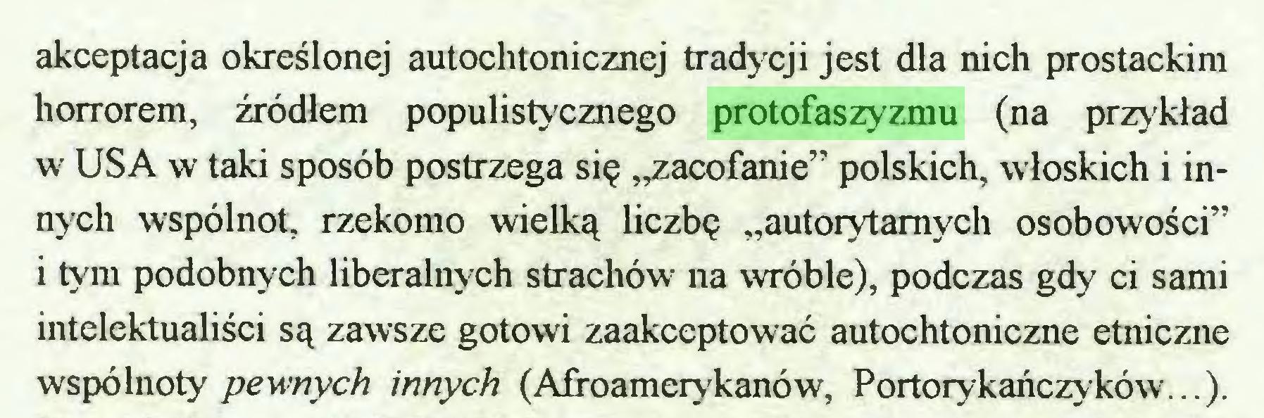 """(...) akceptacja określonej autochtonicznej tradycji jest dla nich prostackim horrorem, źródłem populistycznego protofaszyzmu (na przykład w USA w taki sposób postrzega się """"zacofanie'' polskich, włoskich i innych wspólnot, rzekomo wielką liczbę """"autorytarnych osobowości"""" i tym podobnych liberalnych strachów na wróble), podczas gdy ci sami intelektualiści są zawsze gotowi zaakceptować autochtoniczne etniczne wspólnoty pewnych innych (Afroamerykanów, Portorykańczyków...)..."""