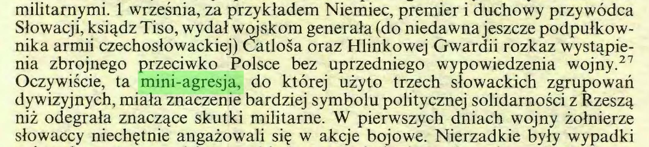 (...) militarnymi. 1 września, za przykładem Niemiec, premier i duchowy przywódca Słowacji, ksiądz Tiso, wydał wojskom generała (do niedawna jeszcze podpułkownika armii czechosłowackiej) Catlośa oraz Hlinkowej Gwardii rozkaz wystąpienia zbrojnego przeciwko Polsce bez uprzedniego wypowiedzenia wojny.26  27 Oczywiście, ta mini-agresja, do której użyto trzech słowackich zgrupowań dywizyjnych, miała znaczenie bardziej symbolu politycznej solidarności z Rzeszą niż odegrała znaczące skutki militarne. W pierwszych dniach wojny żołnierze słowaccy niechętnie angażowali się w akcje bojowe. Nierzadkie były wypadki...