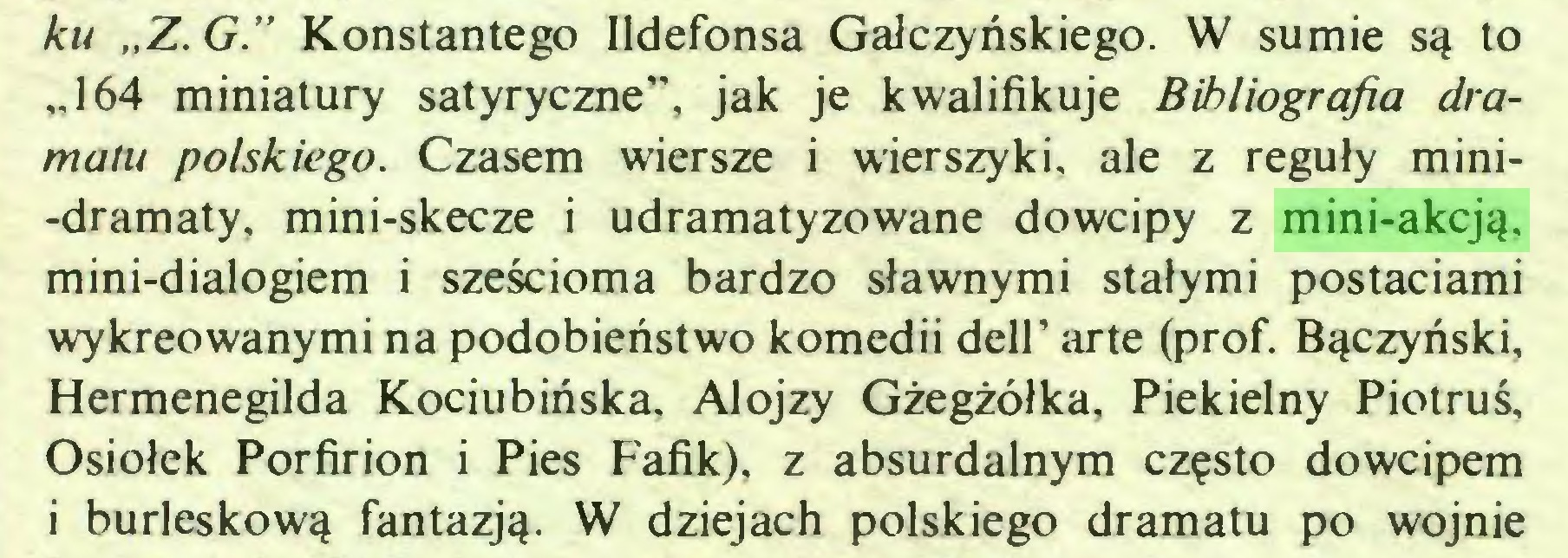 """(...) ku """"Z. G."""" Konstantego Ildefonsa Gałczyńskiego. W sumie są to """"164 miniatury satyryczne"""", jak je kwalifikuje Bibliografia dramatu polskiego. Czasem wiersze i wierszyki, ale z reguły mini-dramaty, mini-skecze i udramatyzowane dowcipy z mini-akcją, mini-dialogiem i sześcioma bardzo sławnymi stałymi postaciami wykreowanymi na podobieństwo komedii dell' arte (prof. Bączyński, Hermenegilda Kociubińska, Alojzy Gżegżółka, Piekielny Piotruś, Osiołek Porfirion i Pies Fafik), z absurdalnym często dowcipem i burleskową fantazją. W dziejach polskiego dramatu po wojnie..."""