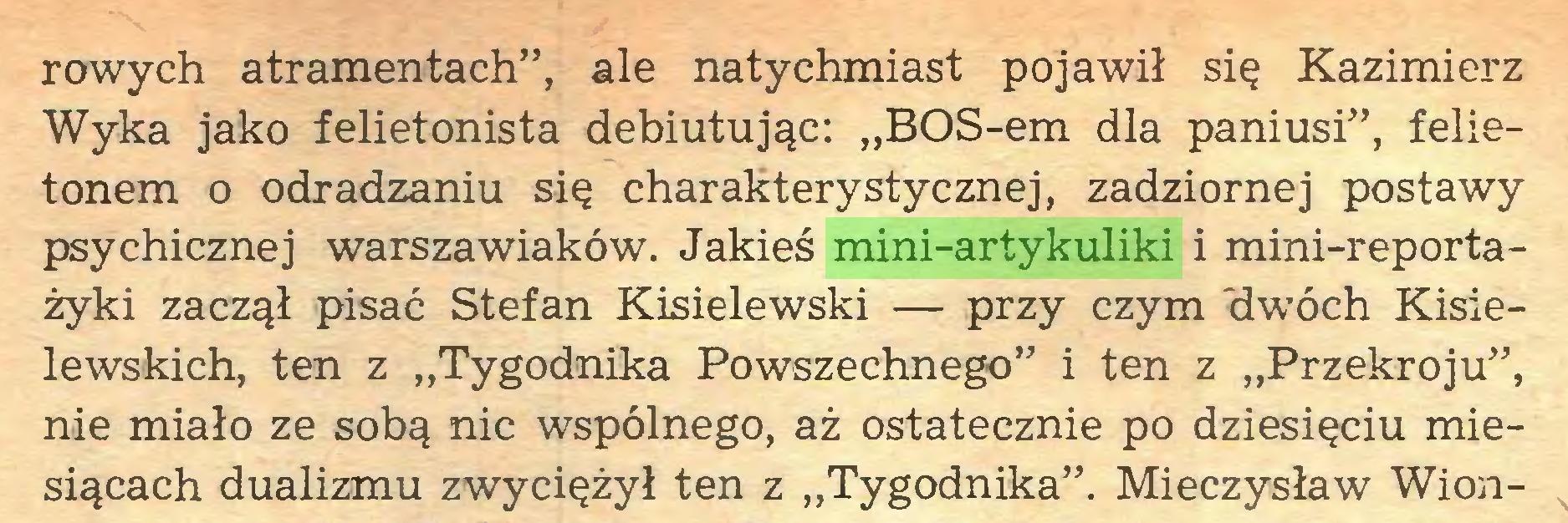 """(...) rowych atramentach"""", ale natychmiast pojawił się Kazimierz Wyka jako felietonista debiutując: """"BOS-em dla paniusi"""", felietonem o odradzaniu się charakterystycznej, zadziornej postawy psychicznej warszawiaków. Jakieś mini-artykuliki i mini-reportażyki zaczął pisać Stefan Kisielewski — przy czym 'dwóch Kisielewskich, ten z """"Tygodnika Powszechnego"""" i ten z """"Przekroju"""", nie miało ze sobą nic wspólnego, aż ostatecznie po dziesięciu miesiącach dualizmu zwyciężył ten z """"Tygodnika"""". Mieczysław Wion..."""