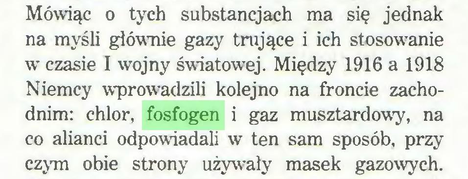 (...) Mówiąc o tych substancjach ma się jednak na myśli głównie gazy trujące i ich stosowanie w czasie I wojny światowej. Między 1916 a 1918 Niemcy wprowadzili kolejno na froncie zachodnim: chlor, fosfogen i gaz musztardowy, na co alianci odpowiadali w ten sam sposób, przy czym obie strony używały masek gazowych...