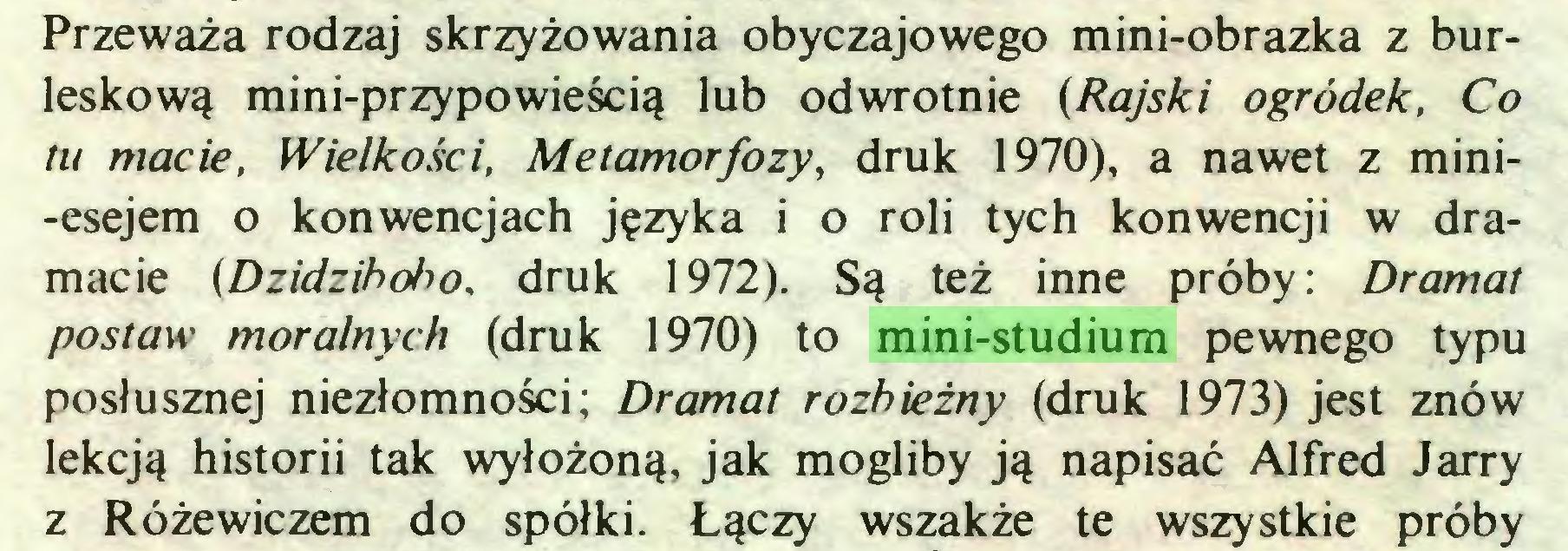 (...) Przeważa rodzaj skrzyżowania obyczajowego mini-obrazka z burleskową mini-przypowieścią lub odwrotnie (Rajski ogródek, Co tu macie, Wielkości, Metamorfozy, druk 1970), a nawet z mini-esejem o konwencjach języka i o roli tych konwencji w dramacie (Dzidzihoho, druk 1972). Są też inne próby: Dramat postaw moralnych (druk 1970) to mini-studium pewnego typu posłusznej niezłomności; Dramat rozbieżny (druk 1973) jest znów lekcją historii tak wyłożoną, jak mogliby ją napisać Alfred Jarry z Różewiczem do spółki. Łączy wszakże te wszystkie próby...