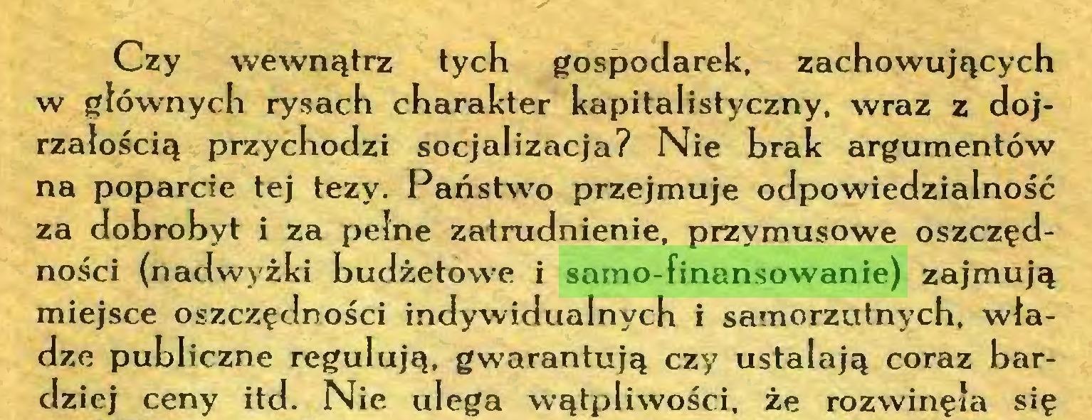 (...) Czy wewnątrz tych gospodarek, zachowujących w głównych rysach charakter kapitalistyczny, wraz z dojrzałością przychodzi socjalizacja? Nie brak argumentów na poparcie tej tezy. Państwo przejmuje odpowiedzialność za dobrobyt i za pełne zatrudnienie, przymusowe oszczędności (nadwyżki budżetowe i samo-finansowanie) zajmują miejsce oszczędności indywidualnych i samorzutnych, władze publiczne regulują, gwarantują czy ustalają coraz bardziej ceny itd. Nie ulega wątpliwości, że rozwinęła się...