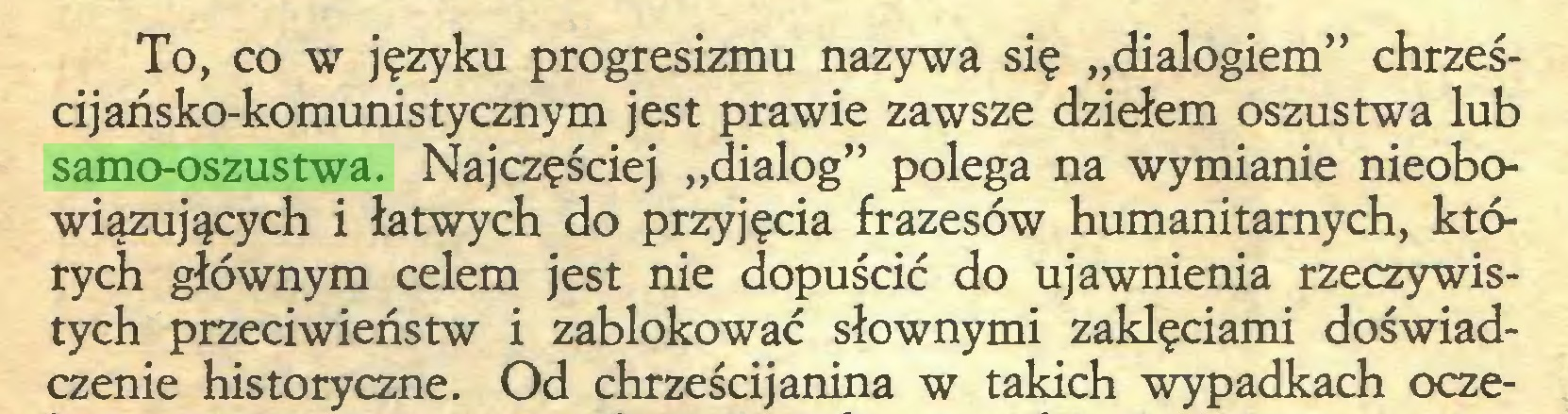 """(...) To, co w języku progresizmu nazywa się """"dialogiem"""" chrześcijańsko-komunistycznym jest prawie zawsze dziełem oszustwa lub samo-oszustwa. Najczęściej """"dialog"""" polega na wymianie nieobowiązujących i łatwych do przyjęcia frazesów humanitarnych, których głównym celem jest nie dopuścić do ujawnienia rzeczywistych przeciwieństw i zablokować słownymi zaklęciami doświadczenie historyczne. Od chrześcijanina w takich wypadkach ocze..."""