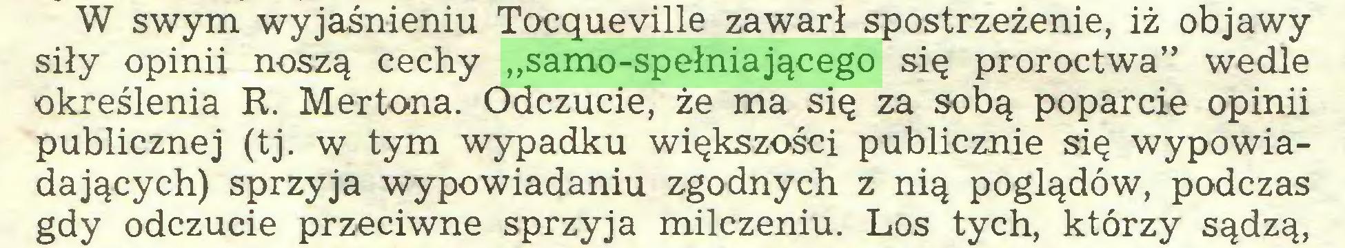 """(...) W swym wyjaśnieniu Tocqueville zawarł spostrzeżenie, iż objawy siły opinii noszą cechy """"samo-spełniającego się proroctwa"""" wedle określenia R. Mertona. Odczucie, że ma się za sobą poparcie opinii publicznej (tj. w tym wypadku większości publicznie się wypowiadających) sprzyja wypowiadaniu zgodnych z nią poglądów, podczas gdy odczucie przeciwne sprzyja milczeniu. Los tych, którzy sądzą,..."""