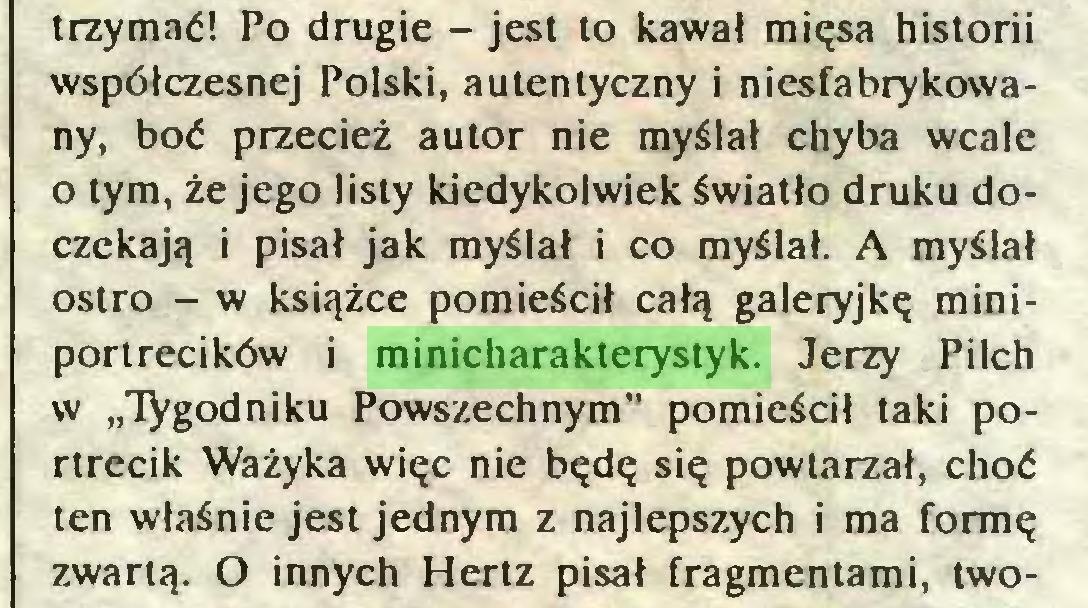 """(...) trzymać! Po drugie - jest to kawał mięsa historii współczesnej Polski, autentyczny i niesfabrykowany, boć przecież autor nie myślał chyba wcale o tym, że jego listy kiedykolwiek światło druku doczekają i pisał jak myślał i co myślał. A myślał ostro - w książce pomieścił całą galeryjkę miniportrecików i minicharakterystyk. Jerzy Pilch w """"Tygodniku Powszechnym"""" pomieścił taki portrecik Ważyka więc nie będę się powtarzał, choć ten właśnie jest jednym z najlepszych i ma formę zwartą. O innych Hertz pisał fragmentami, two..."""