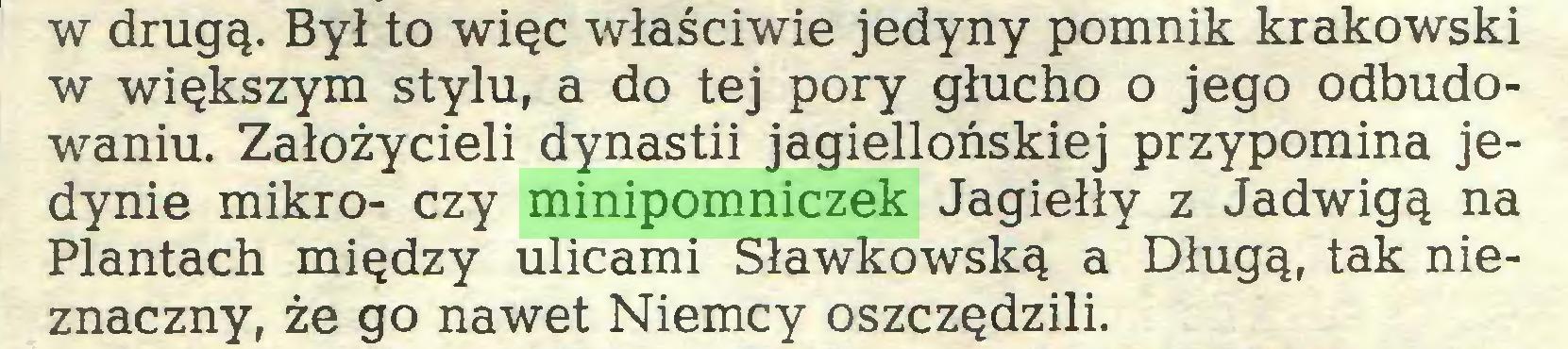 (...) w drugą. Był to więc właściwie jedyny pomnik krakowski w większym stylu, a do tej pory głucho o jego odbudowaniu. Założycieli dynastii jagiellońskiej przypomina jedynie mikro- czy minipomniczek Jagiełły z Jadwigą na Plantach między ulicami Sławkowską a Długą, tak nieznaczny, że go nawet Niemcy oszczędzili...