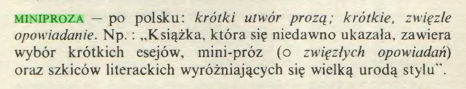 """(...) miniproza — po polsku: krótki utwór prozą; krótkie, zwięzłe opowiadanie. Np.: """"Książka, która się niedawno ukazała, zawiera wybór krótkich esejów, mini-próz (o zwięzłych opowiadań) oraz szkiców literackich wyróżniających się wielką urodą stylu""""..."""