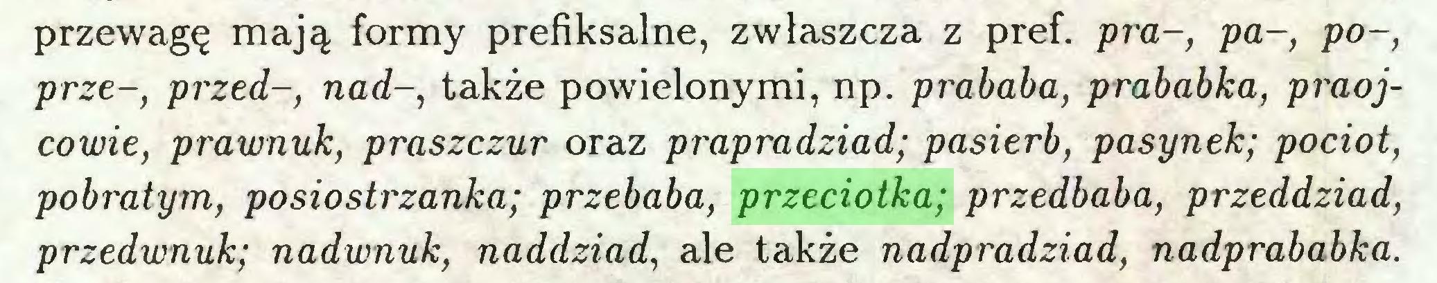 (...) przewagę mają formy prefiksalne, zwłaszcza z pref. pra-, pa-, po-, prze-, przed-, nad-, także powielonymi, np. prababa, prababka, praojcowie, prawnuk, praszczur oraz prapradziad; pasierb, pasynek; pociot, pobratym, posiostrzanka; przebaba, przeciotka; przedbaba, przeddziad, przedwnuk; nadwnuk, naddziad, ale także nadpradziad, nadprababka...