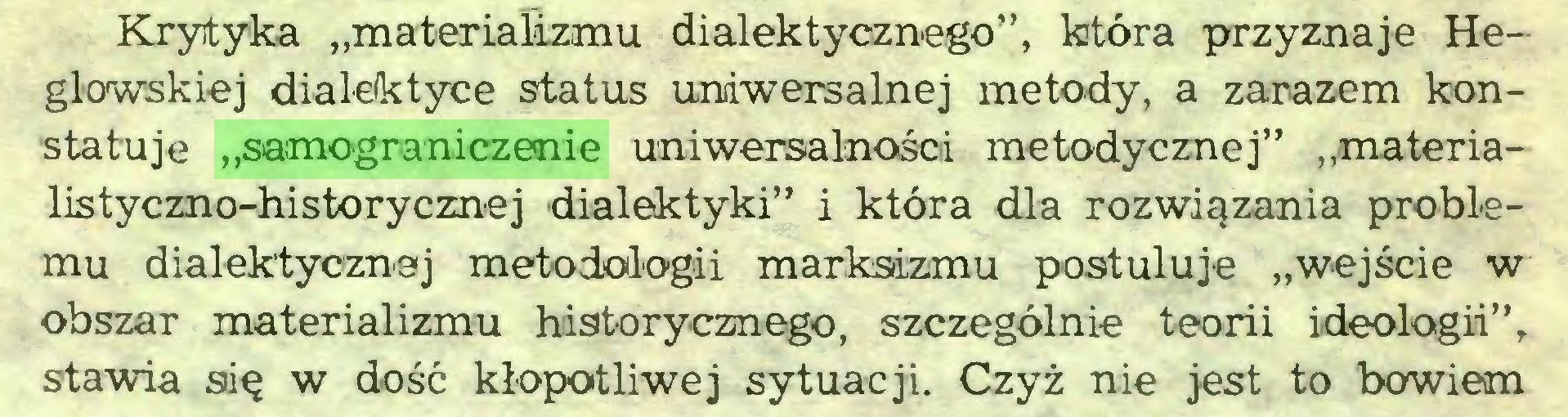 """(...) Krytyka """"materializmu dialektycznego"""", która przyznaje Heglowskiej dialektyce status uniwersalnej metody, a zarazem konstatuje """"samograniczenie uniwersalności metodycznej"""" """"materialistyczno-historycznej dialektyki"""" i która dla rozwiązania problemu dialektycznej metodologii marksizmu postuluje """"wejście w obszar materializmu historycznego, szczególnie teorii ideologii"""", stawia się w dość kłopotliwej sytuacji. Czyż nie jest to bowiem..."""