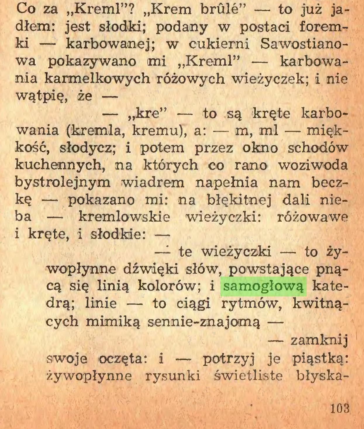 """(...) Co za """"Kreml""""? """"Krem brûlé"""" — to już jadłem: jest słodki; podany w postaci foremki — karbowanej; w cukierni Sawostianowa pokazywano mi """"Kreml"""" — karbowania karmelkowych różowych wieżyczek; i nie wątpię, że — — """"kre"""" — to są kręte karbowania (kremla, kremu), a: — m, ml — miękkość, słodycz; i potem przez okno schodów kuchennych, na których co rano woziwoda bystrolejnym wiadrem napełnia nam beczkę — pokazano mi: na błękitnej dali nieba — kremlowskie wieżyczki: różowawe i kręte, i słodkie: — — te wieżyczki — to żywopłynne dźwięki słów, powstające pnącą się linią kolorów; i samogłową katedrą; linie — to ciągi rytmów, kwitnących mimiką sennie-znajomą — — zamknij swoje oczęta: i — potrzyj je piąstką: żywopłynne rysunki świetliste błyska103..."""