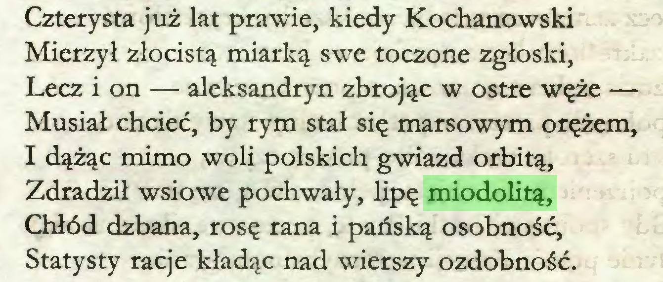 (...) Czterysta już lat prawie, kiedy Kochanowski Mierzył złocistą miarką swe toczone zgłoski, Lecz i on — aleksandryn zbrojąc w ostre węże — Musiał chcieć, by rym stał się marsowym orężem, I dążąc mimo woli polskich gwiazd orbitą, Zdradził wsiowe pochwały, lipę miodolitą, Chłód dzbana, rosę rana i pańską osobność, Statysty racje kładąc nad wierszy ozdobność...