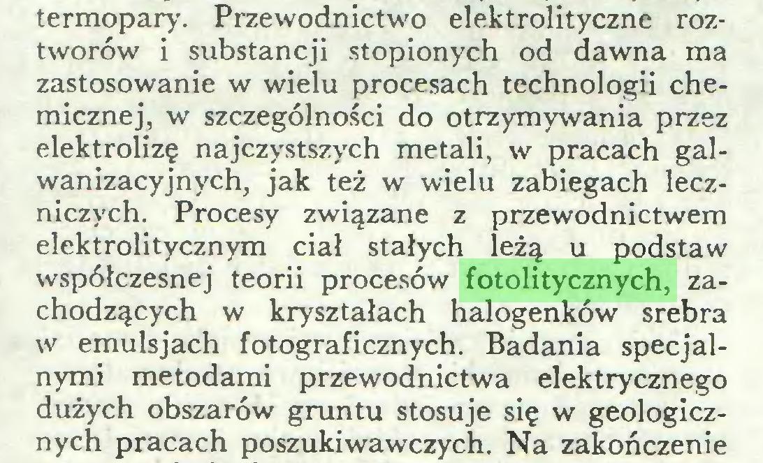 (...) termopary. Przewodnictwo elektrolityczne roztworów i substancji stopionych od dawna ma zastosowanie w wielu procesach technologii chemicznej, w szczególności do otrzymywania przez elektrolizę najczystszych metali, w pracach galwanizacyjnych, jak też w wielu zabiegach leczniczych. Procesy związane z przewodnictwem elektrolitycznym ciał stałych leżą u podstaw współczesnej teorii procesów fotolitycznych, zachodzących w kryształach halogenków srebra w emulsjach fotograficznych. Badania specjalnymi metodami przewodnictwa elektrycznego dużych obszarów gruntu stosuje się w geologicznych pracach poszukiwawczych. Na zakończenie...