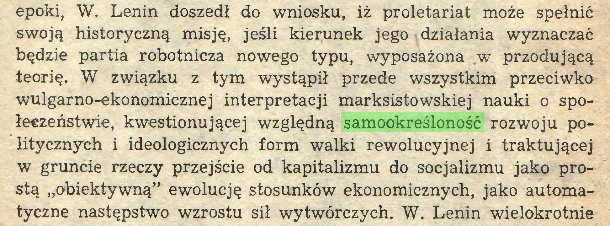 """(...) epoki, W. Lenin doszedł do wniosku, iż proletariat może spełnić swoją historyczną misję, jeśli kierunek jego działania wyznaczać będzie partia robotnicza nowego typu, wyposażona w przodującą teorię. W związku z tym wystąpił przede wszystkim przeciwko wulgarno-ekonomicznej interpretacji marksistowskiej nauki o społeczeństwie, kwestionującej względną samookreśloność rozwoju politycznych i ideologicznych form walki rewolucyjnej i traktującej w gruncie rzeczy przejście od kapitalizmu do socjalizmu jako prostą """"obiektywną"""" ewolucję stosunków ekonomicznych, jako automatyczne następstwo wzrostu sił wytwórczych. W. Lenin wielokrotnie..."""