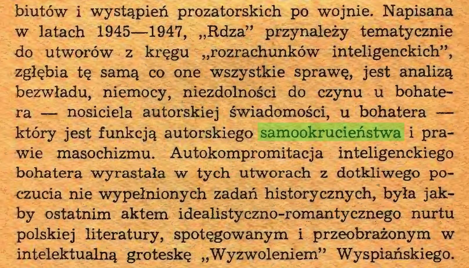"""(...) biutów i wystąpień prozatorskich po wojnie. Napisana w latach 1945—1947, """"Rdza"""" przynależy tematycznie do utworów z kręgu """"rozrachunków inteligenckich"""", zgłębia tę samą co one wszystkie sprawę, jest analizą bezwładu, niemocy, niezdolności do czynu u bohatera — nosiciela autorskiej świadomości, u bohatera — który jest funkcją autorskiego samookrucieństwa i prawie masochizmu. Autokompromitacja inteligenckiego bohatera wyrastała w tych utworach z dotkliwego poczucia nie wypełnionych zadań historycznych, była jakby ostatnim aktem idealistyczno-romantycznego nurtu polskiej literatury, spotęgowanym i przeobrażonym w intelektualną groteskę """"Wyzwoleniem"""" Wyspiańskiego..."""