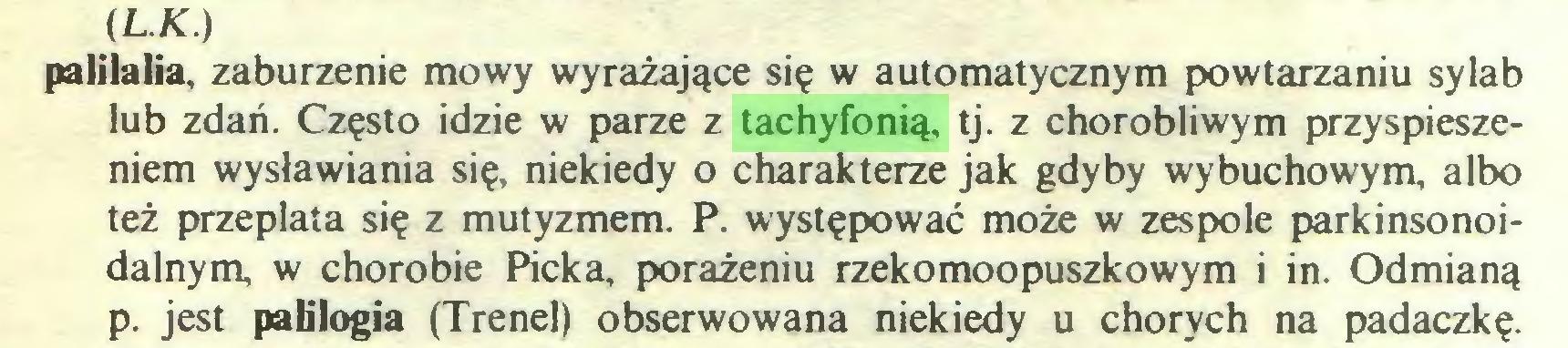 (...) (L.K.) palilalia, zaburzenie mowy wyrażające się w automatycznym powtarzaniu sylab lub zdań. Często idzie w parze z tachyfonią, tj. z chorobliwym przyspieszeniem wysławiania się, niekiedy o charakterze jak gdyby wybuchowym, albo też przeplata się z mutyzmem. P. występować może w zespole parkinsonoidalnym, w chorobie Pieką, porażeniu rzekomoopuszkowym i in. Odmianą p. jest patilogia (Trenel) obserwowana niekiedy u chorych na padaczkę...