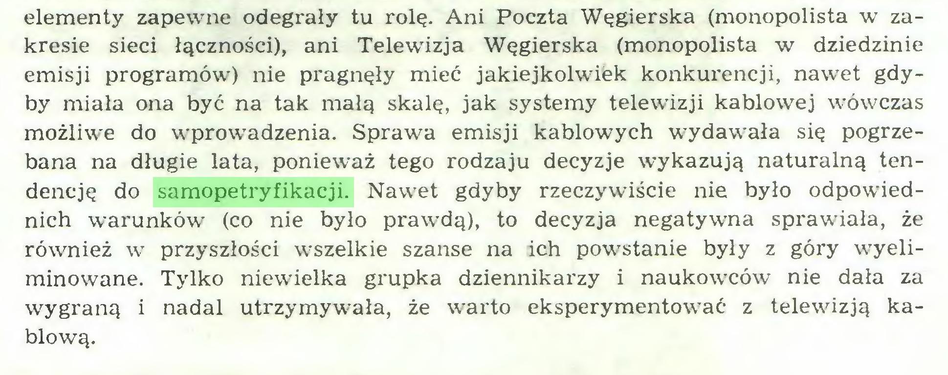 (...) elementy zapewne odegrały tu rolę. Ani Poczta Węgierska (monopolista w zakresie sieci łączności), ani Telewizja Węgierska (monopolista w dziedzinie emisji programów) nie pragnęły mieć jakiejkolwiek konkurencji, nawet gdyby miała ona być na tak małą skalę, jak systemy telewizji kablowej wówczas możliwe do wprowadzenia. Sprawa emisji kablowych wydawała się pogrzebana na długie lata, ponieważ tego rodzaju decyzje wykazują naturalną tendencję do samopetryfikacji. Nawet gdyby rzeczywiście nie było odpowiednich warunków (co nie było prawdą), to decyzja negatywna sprawiała, że również w przyszłości wszelkie szanse na ich powstanie były z góry wyeliminowane. Tylko niewielka grupka dziennikarzy i naukowców nie dała za wygraną i nadal utrzymywała, że warto eksperymentować z telewizją kablową...