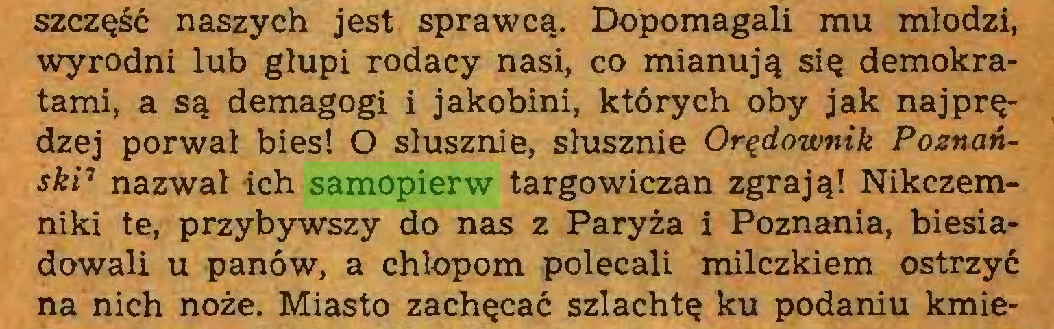 (...) szczęść naszych jest sprawcą. Dopomagali mu młodzi, wyrodni lub głupi rodacy nasi, co mianują się demokratami, a są demagogi i jakobini, których oby jak najprędzej porwał bies! O słusznie, słusznie Orędownik Poznański1 nazwał ich samopierw targowiczan zgrają! Nikczemniki te, przybywszy do nas z Paryża i Poznania, biesiadowali u panów, a chłopom polecali milczkiem ostrzyć na nich noże. Miasto zachęcać szlachtę ku podaniu kmie...