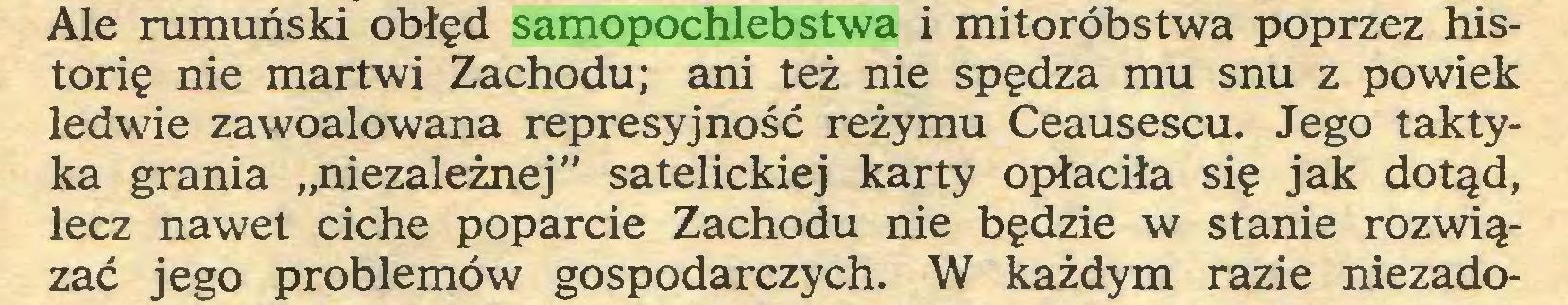 """(...) Ale rumuński obłęd samopochlebstwa i mitoróbstwa poprzez historię nie martwi Zachodu; ani też nie spędza mu snu z powiek ledwie zawoalowana represyjność reżymu Ceausescu. Jego taktyka grania """"niezależnej"""" satelickiej karty opłaciła się jak dotąd, lecz nawet ciche poparcie Zachodu nie będzie w stanie rozwiązać jego problemów gospodarczych. W każdym razie niezado..."""