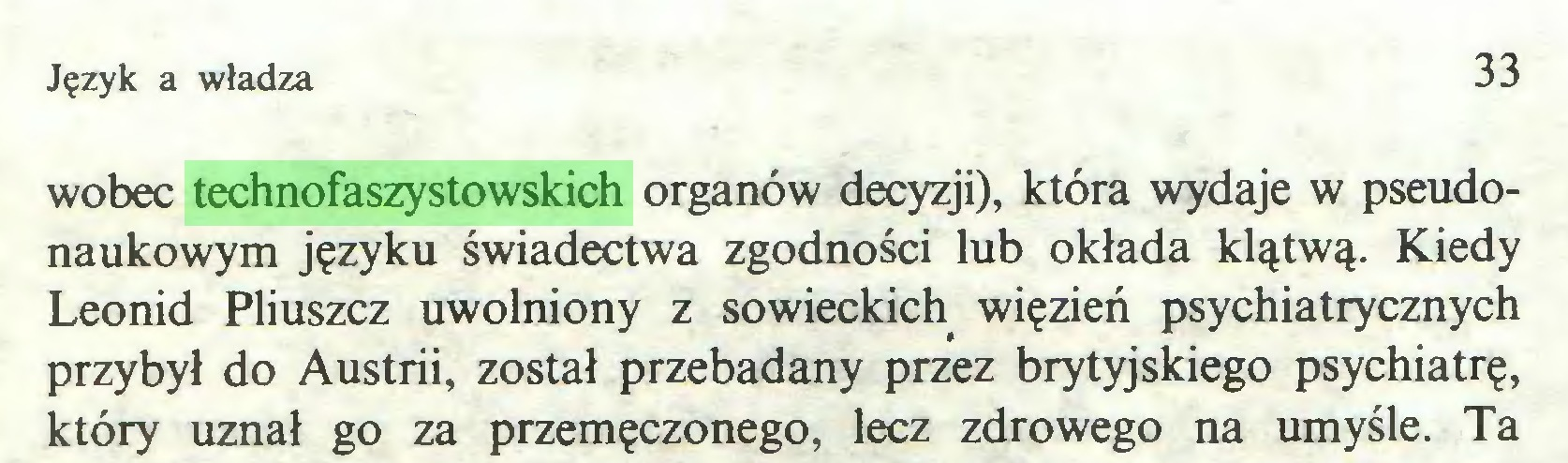 (...) Język a władza 33 wobec technofaszystowskich organów decyzji), która wydaje w pseudonaukowym języku świadectwa zgodności lub okłada klątwą. Kiedy Leonid Pliuszcz uwolniony z sowieckich więzień psychiatrycznych przybył do Austrii, został przebadany przez brytyjskiego psychiatrę, który uznał go za przemęczonego, lecz zdrowego na umyśle. Ta...