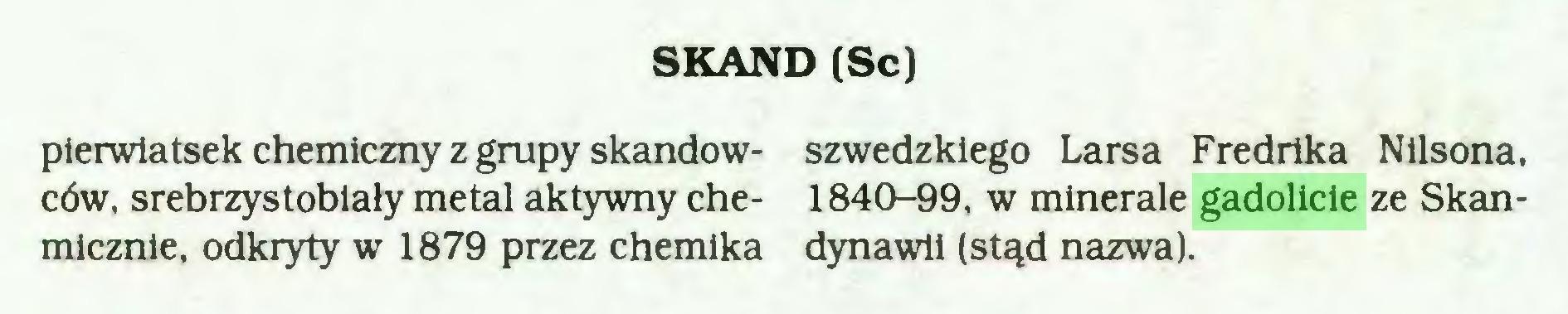 (...) SKAND (Sc) pierwiatsek chemiczny z grupy skandów- szwedzkiego Larsa Fredrika Nilsona, ców, srebrzystobiały metal aktywny che- 1840-99, w minerale gadolicie ze Skanmicznie, odkryty w 1879 przez chemika dynawii (stąd nazwa)...