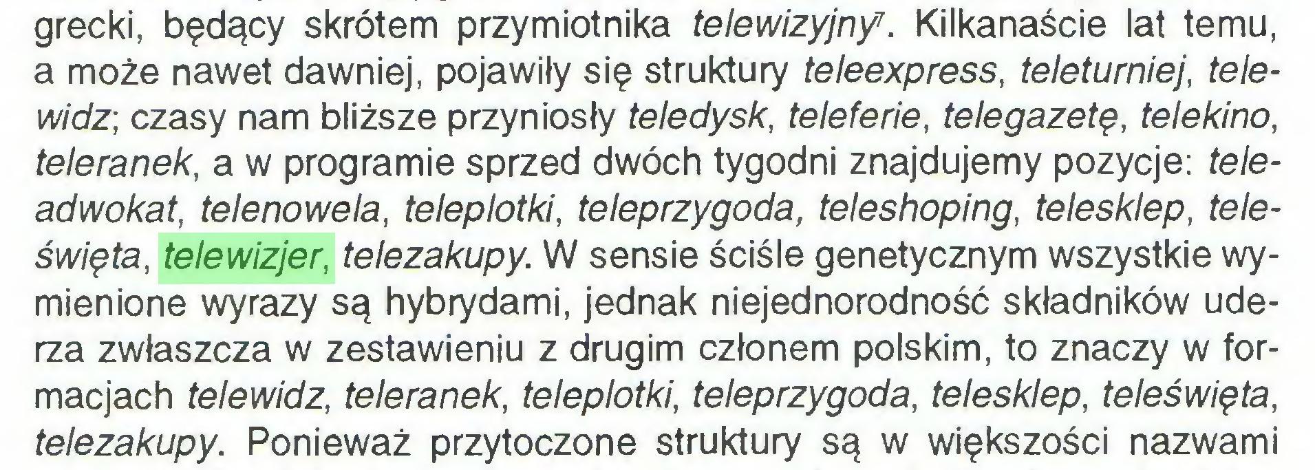 (...) grecki, będący skrótem przymiotnika telewizyjny7. Kilkanaście lat temu, a może nawet dawniej, pojawiły się struktury teleexpress, teleturniej, telewidz-, czasy nam bliższe przyniosły teledysk, teleferie, telegazetę, telekino, teleranek, a w programie sprzed dwóch tygodni znajdujemy pozycje: teleadwokat, telenowela, teleplotki, teleprzygoda, teleshoping, telesklep, teleświęta, telewizjer, telezakupy. W sensie ściśle genetycznym wszystkie wymienione wyrazy są hybrydami, jednak niejednorodność składników uderza zwłaszcza w zestawieniu z drugim członem polskim, to znaczy w formacjach telewidz, teleranek, teleplotki, teleprzygoda, telesklep, teleświęta, telezakupy. Ponieważ przytoczone struktury są w większości nazwami...