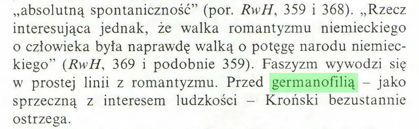 """(...) """"absolutną spontaniczność"""" (por. RwH, 359 i 368). """"Rzecz interesująca jednak, że walka romantyzmu niemieckiego 0 człowieka była naprawdę walką o potęgę narodu niemieckiego"""" {RwH, 369 i podobnie 359). Faszyzm wywodzi się w prostej linii z romantyzmu. Przed germanofilią - jako sprzeczną z interesem ludzkości - Kroński bezustannie ostrzega..."""