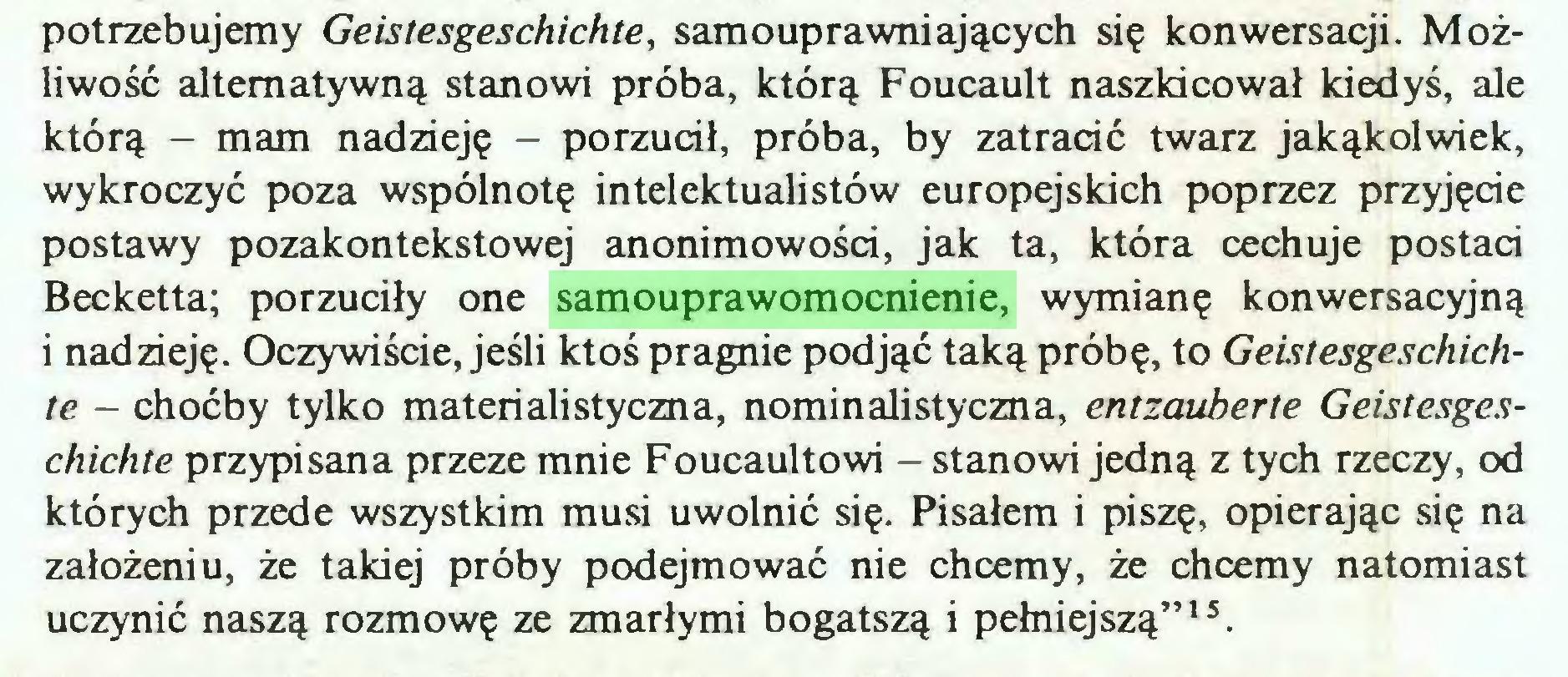 """(...) potrzebujemy Geistesgeschichte, samouprawniających się konwersacji. Możliwość alternatywną stanowi próba, którą Foucault naszkicował kiedyś, ale którą - mam nadzieję - porzucił, próba, by zatracić twarz jakąkolwiek, wykroczyć poza wspólnotę intelektualistów europejskich poprzez przyjęcie postawy pozakontekstowej anonimowości, jak ta, która cechuje postaci Becketta; porzuciły one samouprawomocnienie, wymianę konwersacyjną i nadzieję. Oczywiście, jeśli ktoś pragnie podjąć taką próbę, to Geistesgeschichte - choćby tylko materialistyczna, nominalistyczna, entzauberte Geistesgeschichte przypisana przeze mnie Foucaultowi - stanowi jedną z tych rzeczy, od których przede wszystkim musi uwolnić się. Pisałem i piszę, opierając się na założeniu, że takiej próby podejmować nie chcemy, że chcemy natomiast uczynić naszą rozmowę ze zmarłymi bogatszą i pełniejszą""""1 s..."""